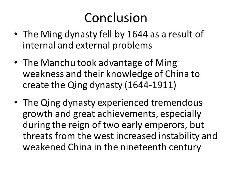 Conclusion The Ming dynasty fell by 1644 as a result of internal and external problems The Manchu took advantage of Ming weakness and their knowledge of China to create the Qing dynasty (1644-1911) The Qing dynasty experienced tremendous growth and great achievements, especially during the reign of two early emperors, but threats from the west increased instability and weakened China in the nineteenth century