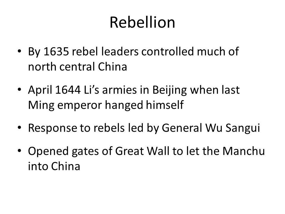 Rebellion By 1635 rebel leaders controlled much of north central China April 1644 Li's armies in Beijing when last Ming emperor hanged himself Response to rebels led by General Wu Sangui Opened gates of Great Wall to let the Manchu into China