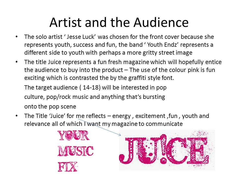 Artist and the Audience The solo artist ' Jesse Luck' was chosen for the front cover because she represents youth, success and fun, the band ' Youth Endz' represents a different side to youth with perhaps a more gritty street image The title Juice represents a fun fresh magazine which will hopefully entice the audience to buy into the product – The use of the colour pink is fun exciting which is contrasted the by the graffiti style font.