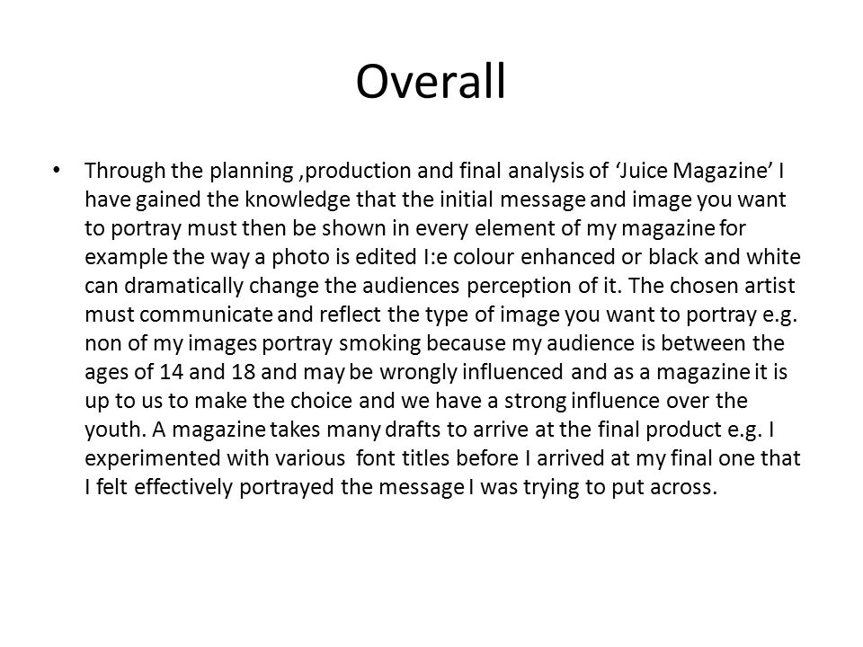 Overall Through the planning,production and final analysis of 'Juice Magazine' I have gained the knowledge that the initial message and image you want to portray must then be shown in every element of my magazine for example the way a photo is edited I:e colour enhanced or black and white can dramatically change the audiences perception of it.