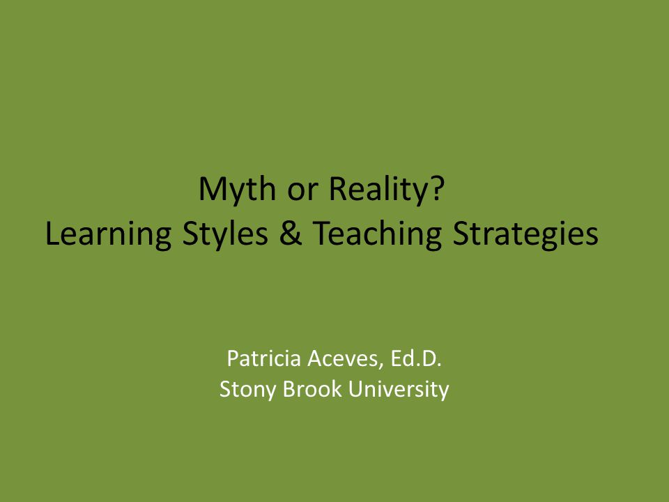 Myth or Reality. Learning Styles & Teaching Strategies Patricia Aceves, Ed.D.