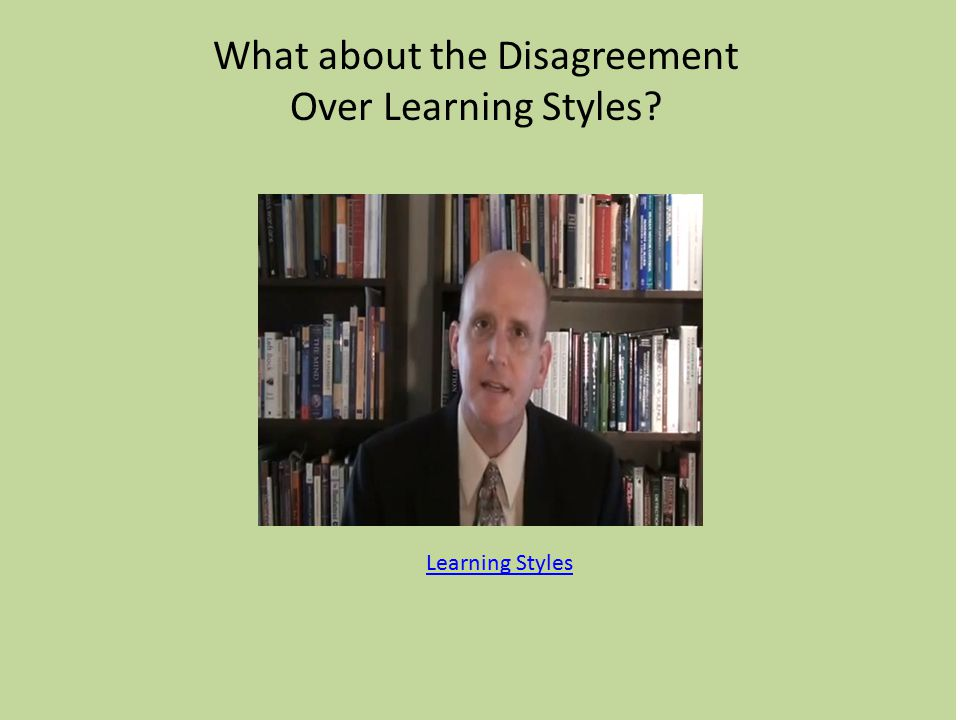 What about the Disagreement Over Learning Styles Learning Styles