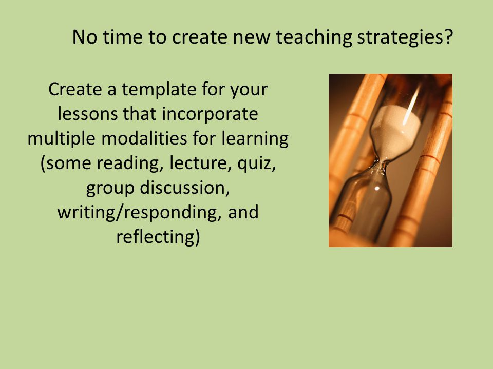 Create a template for your lessons that incorporate multiple modalities for learning (some reading, lecture, quiz, group discussion, writing/responding, and reflecting) No time to create new teaching strategies