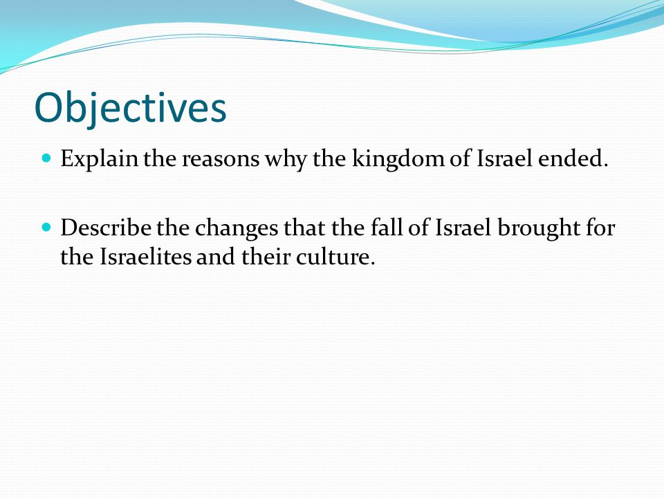 Objectives Explain the reasons why the kingdom of Israel ended. Describe the changes that the fall of Israel brought for the Israelites and their cult