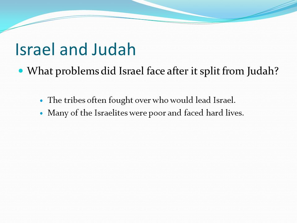 Israel and Judah What problems did Israel face after it split from Judah? The tribes often fought over who would lead Israel. Many of the Israelites w