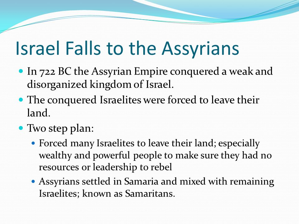 Israel Falls to the Assyrians In 722 BC the Assyrian Empire conquered a weak and disorganized kingdom of Israel. The conquered Israelites were forced