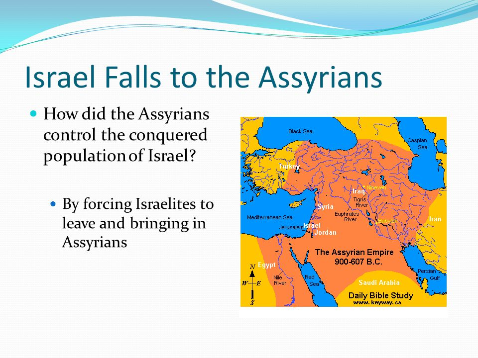 Israel Falls to the Assyrians How did the Assyrians control the conquered population of Israel? By forcing Israelites to leave and bringing in Assyria