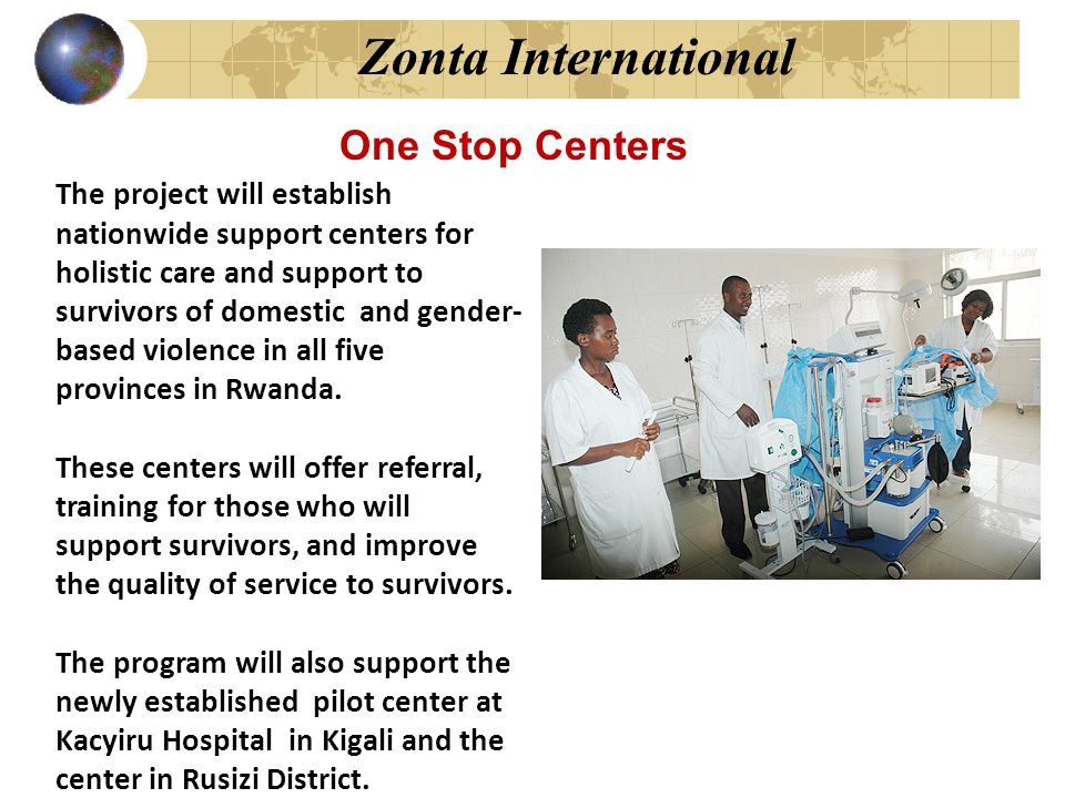Zonta International The project will establish nationwide support centers for holistic care and support to survivors of domestic and gender- based vio