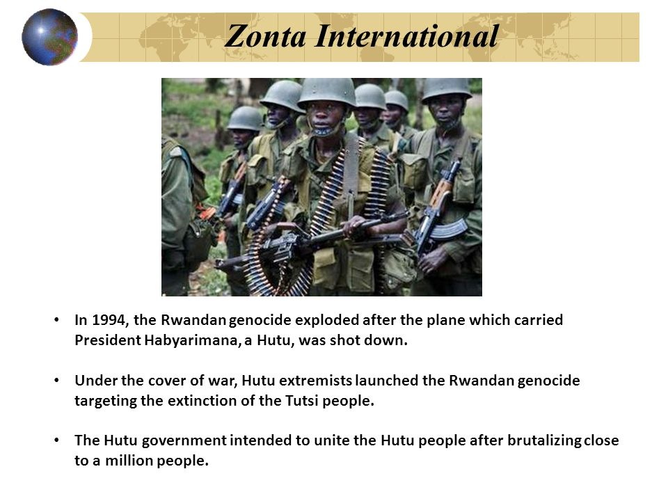 Zonta International In 1994, the Rwandan genocide exploded after the plane which carried President Habyarimana, a Hutu, was shot down. Under the cover