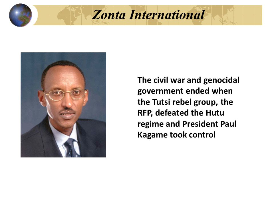 Zonta International The civil war and genocidal government ended when the Tutsi rebel group, the RFP, defeated the Hutu regime and President Paul Kaga