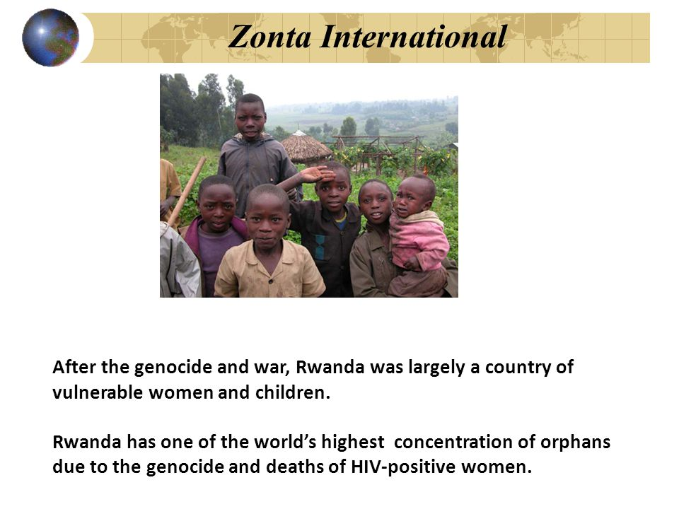 Zonta International After the genocide and war, Rwanda was largely a country of vulnerable women and children. Rwanda has one of the world's highest c