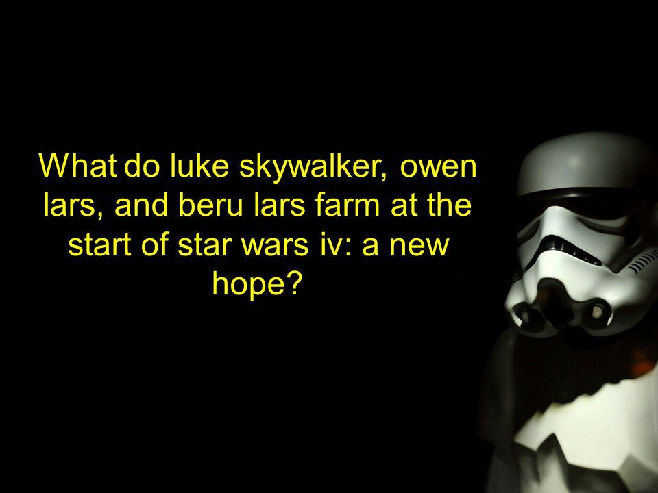 What do luke skywalker, owen lars, and beru lars farm at the start of star wars iv: a new hope?