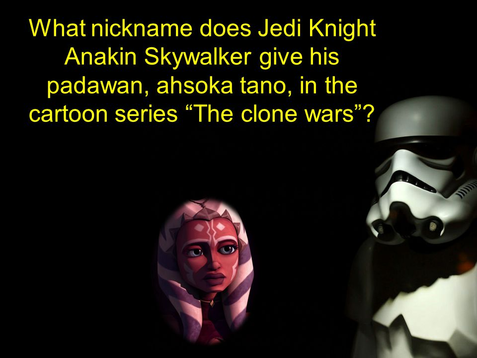 What nickname does Jedi Knight Anakin Skywalker give his padawan, ahsoka tano, in the cartoon series The clone wars ?