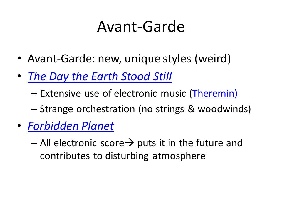 Avant-Garde Avant-Garde: new, unique styles (weird) The Day the Earth Stood Still – Extensive use of electronic music (Theremin)Theremin) – Strange orchestration (no strings & woodwinds) Forbidden Planet – All electronic score  puts it in the future and contributes to disturbing atmosphere
