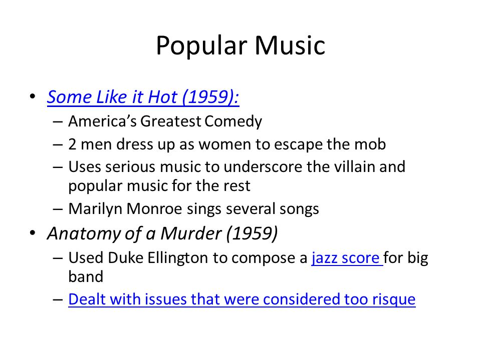 Popular Music Some Like it Hot (1959): – America's Greatest Comedy – 2 men dress up as women to escape the mob – Uses serious music to underscore the villain and popular music for the rest – Marilyn Monroe sings several songs Anatomy of a Murder (1959) – Used Duke Ellington to compose a jazz score for big bandjazz score – Dealt with issues that were considered too risque Dealt with issues that were considered too risque