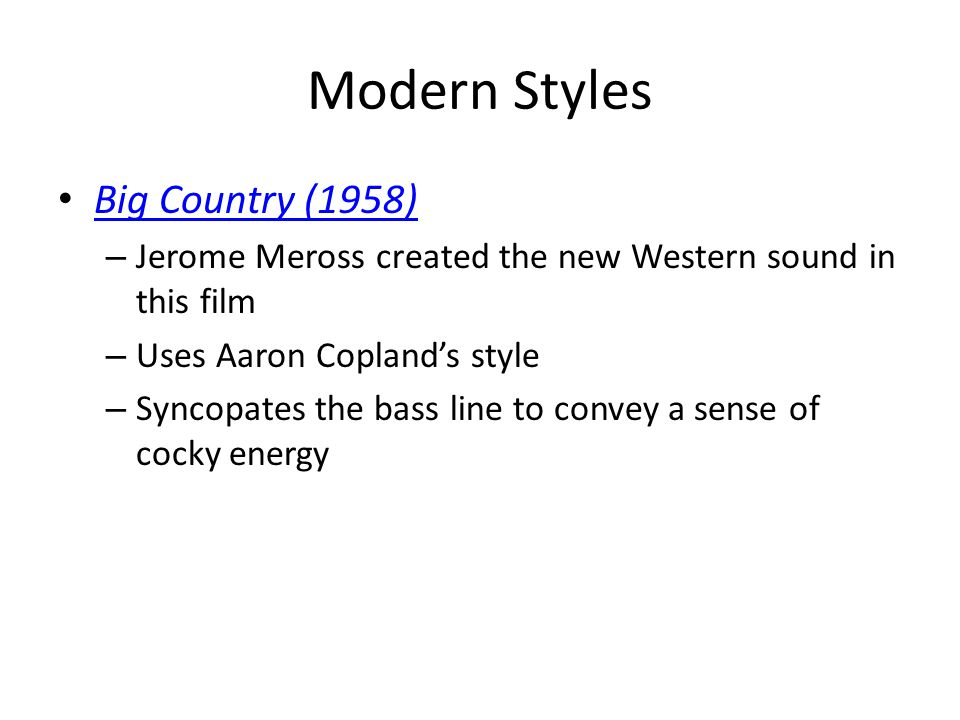 Modern Styles Big Country (1958) – Jerome Meross created the new Western sound in this film – Uses Aaron Copland's style – Syncopates the bass line to convey a sense of cocky energy