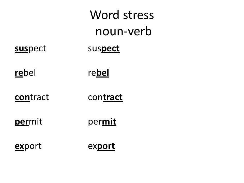 Word stress noun-verb suspectsuspect rebelrebel contractcontract permitpermit exportexport