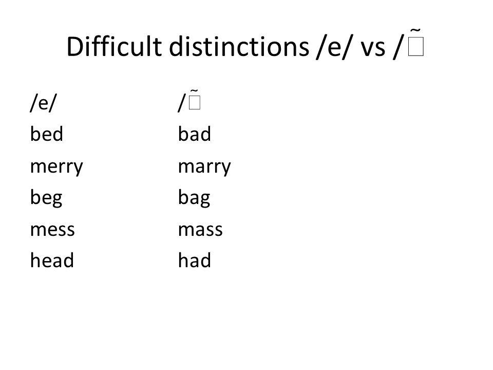 Difficult distinctions /e/ vs /  /e//  bedbad merrymarry begbag messmass headhad