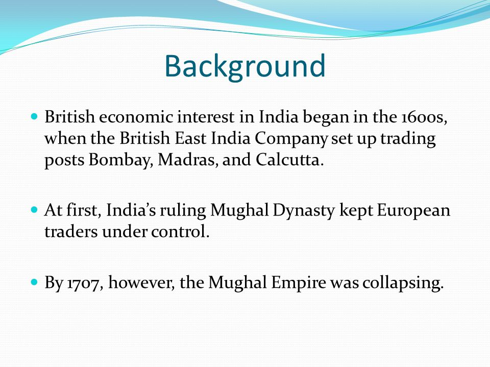 Background British economic interest in India began in the 1600s, when the British East India Company set up trading posts Bombay, Madras, and Calcutt
