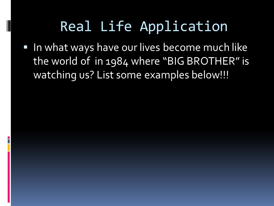 Real Life Application  In what ways have our lives become much like the world of in 1984 where BIG BROTHER is watching us.