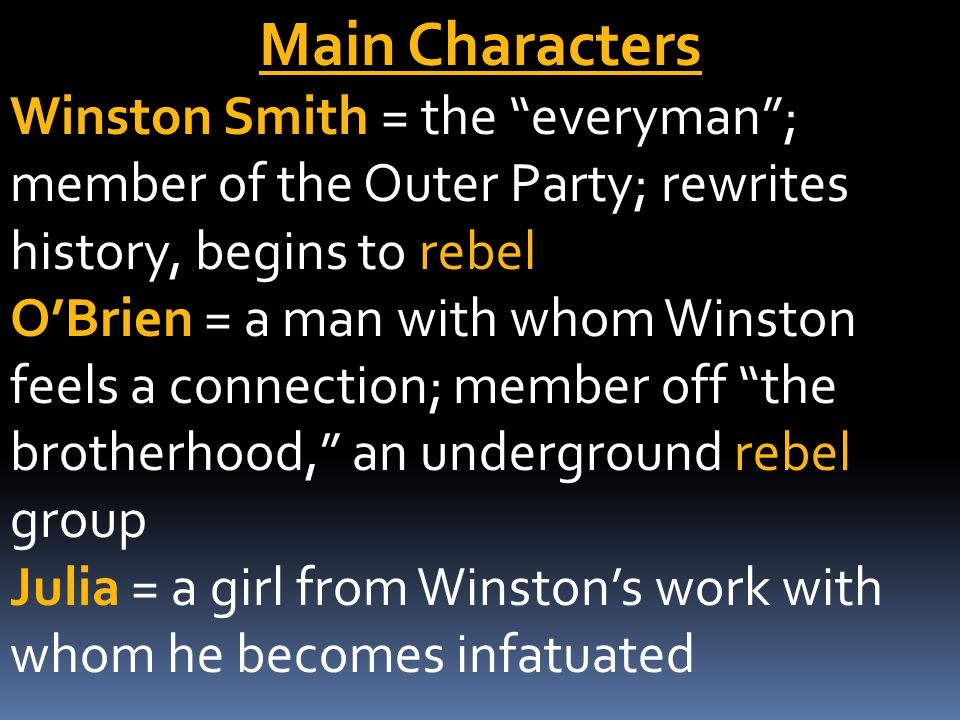 Main Characters Winston Smith = the everyman ; member of the Outer Party; rewrites history, begins to rebel O'Brien = a man with whom Winston feels a connection; member off the brotherhood, an underground rebel group Julia = a girl from Winston's work with whom he becomes infatuated