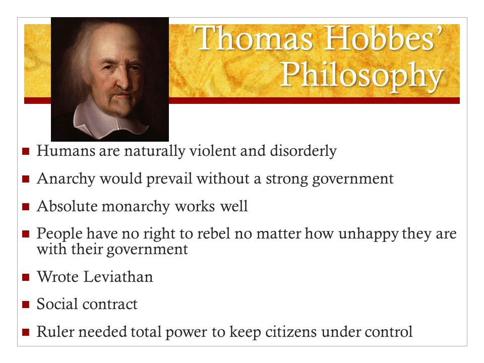 Thomas Hobbes' Philosophy Humans are naturally violent and disorderly Anarchy would prevail without a strong government Absolute monarchy works well P