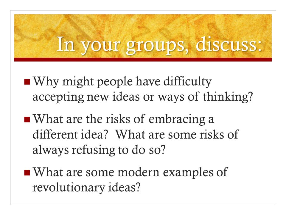 In your groups, discuss: Why might people have difficulty accepting new ideas or ways of thinking? What are the risks of embracing a different idea? W