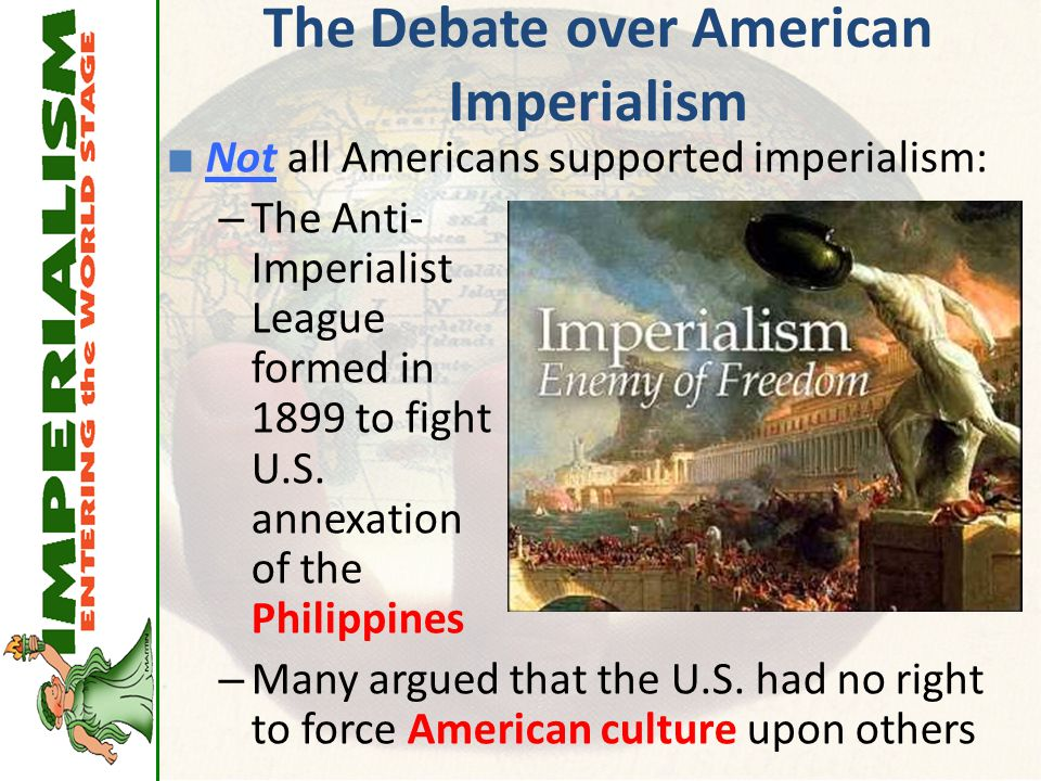 The Debate over American Imperialism ■ Not all Americans supported imperialism: – The Anti- Imperialist League formed in 1899 to fight U.S. annexation