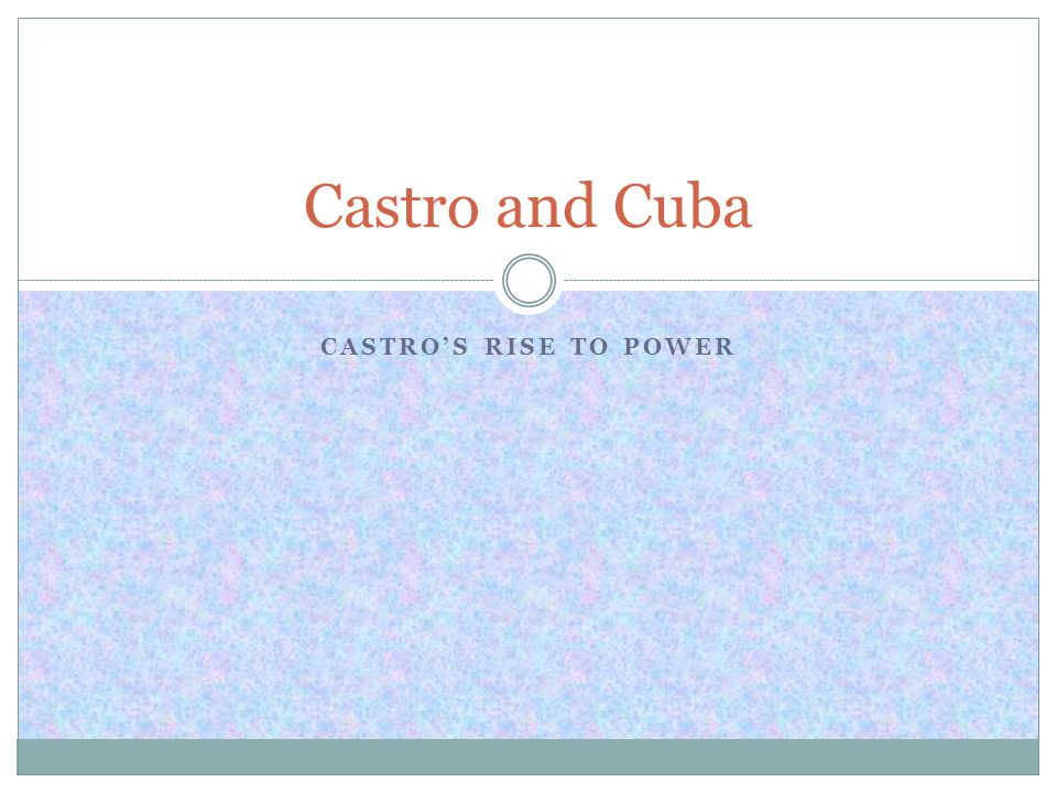 CASTRO'S RISE TO POWER Castro and Cuba