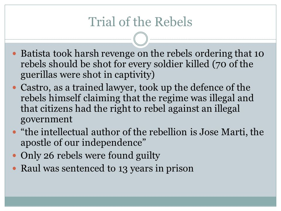 Trial of the Rebels Batista took harsh revenge on the rebels ordering that 10 rebels should be shot for every soldier killed (70 of the guerillas were