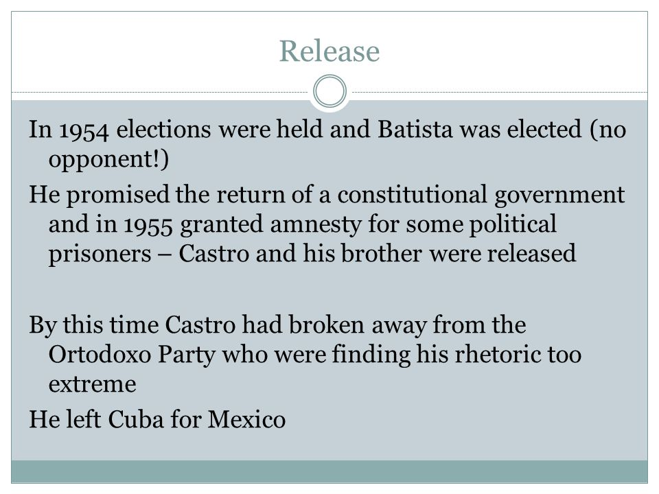 Release In 1954 elections were held and Batista was elected (no opponent!) He promised the return of a constitutional government and in 1955 granted a