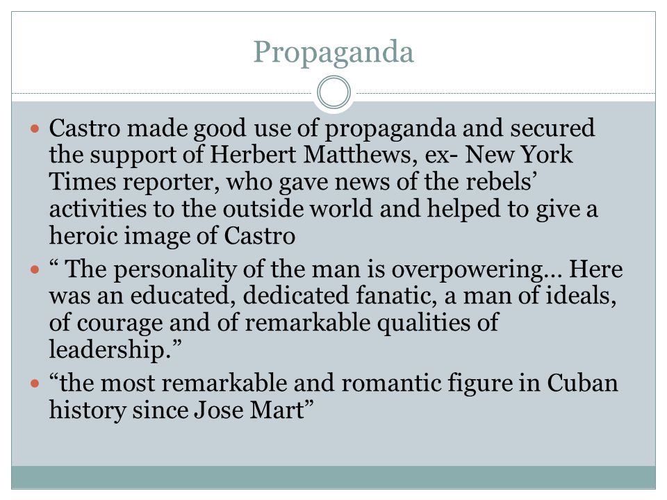 Propaganda Castro made good use of propaganda and secured the support of Herbert Matthews, ex- New York Times reporter, who gave news of the rebels' a