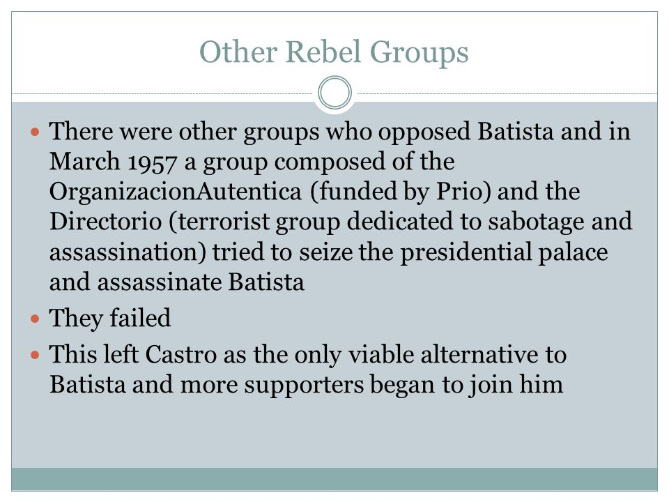 Other Rebel Groups There were other groups who opposed Batista and in March 1957 a group composed of the OrganizacionAutentica (funded by Prio) and th