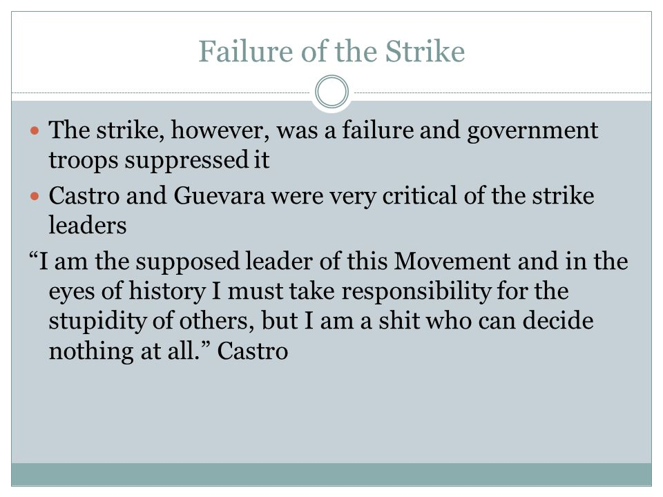Failure of the Strike The strike, however, was a failure and government troops suppressed it Castro and Guevara were very critical of the strike leade