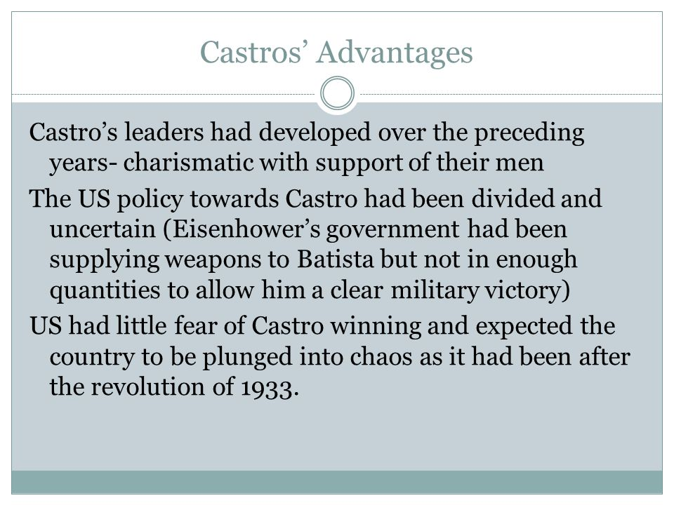 Castros' Advantages Castro's leaders had developed over the preceding years- charismatic with support of their men The US policy towards Castro had be
