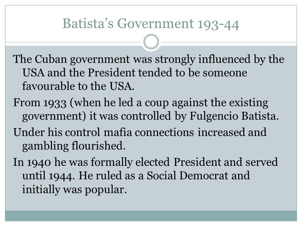 Batista's Government 193-44 The Cuban government was strongly influenced by the USA and the President tended to be someone favourable to the USA. From