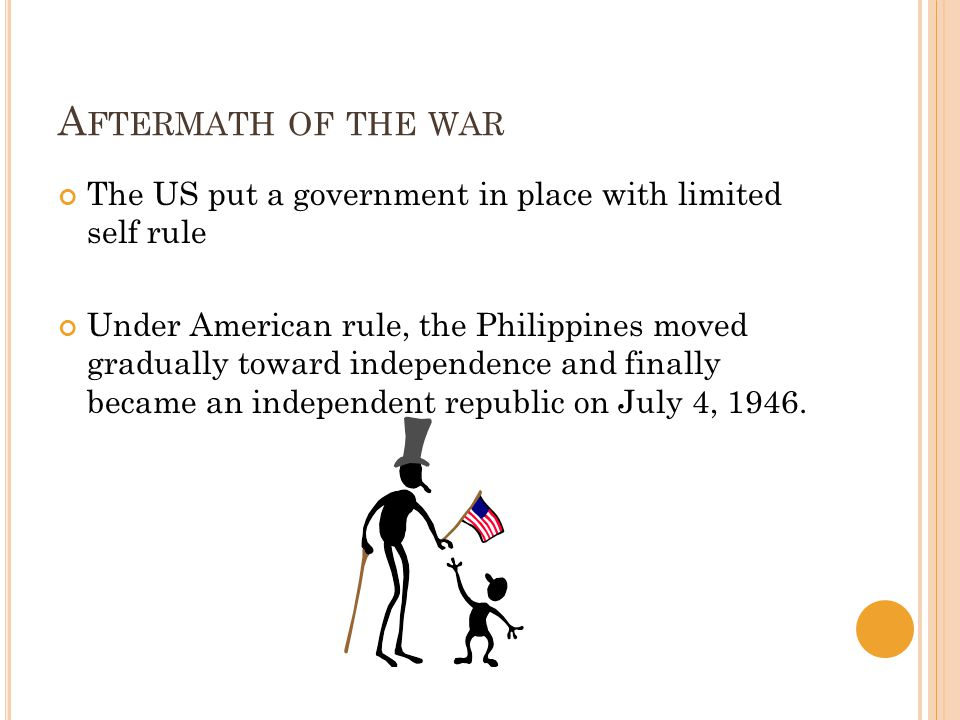 A FTERMATH OF THE WAR The US put a government in place with limited self rule Under American rule, the Philippines moved gradually toward independence and finally became an independent republic on July 4, 1946.