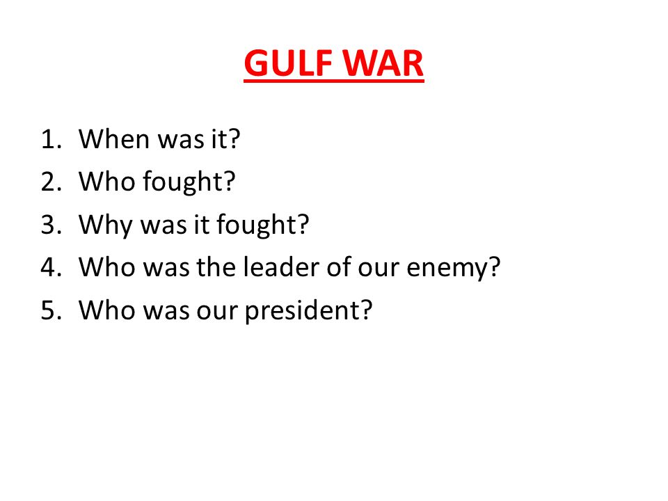 GULF WAR 1.When was it. 2.Who fought. 3.Why was it fought.