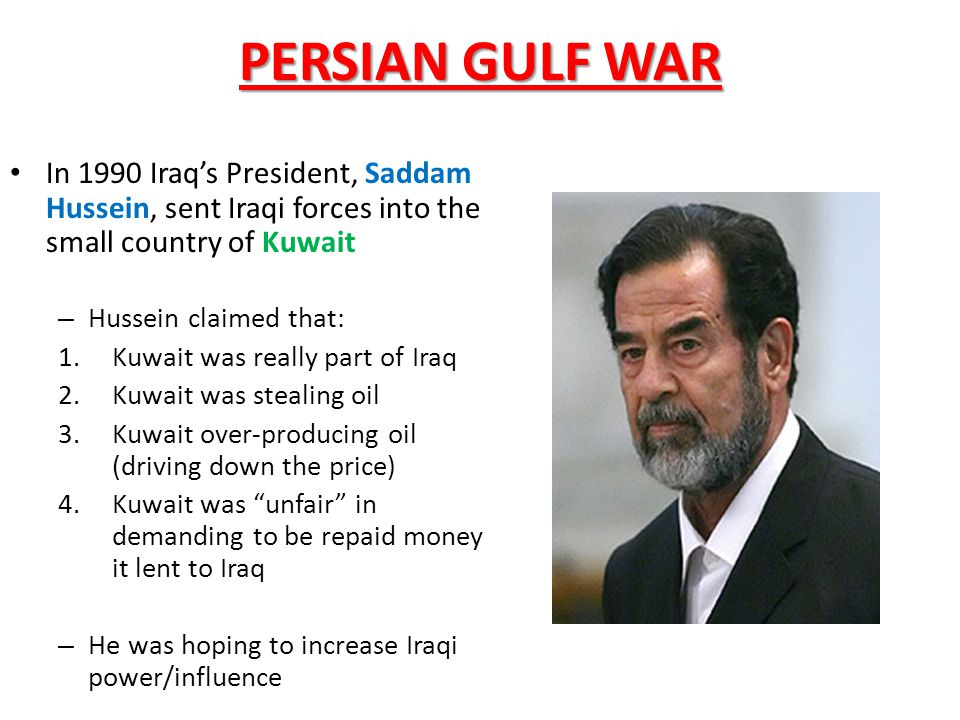 PERSIAN GULF WAR In 1990 Iraq's President, Saddam Hussein, sent Iraqi forces into the small country of Kuwait – Hussein claimed that: 1.Kuwait was really part of Iraq 2.Kuwait was stealing oil 3.Kuwait over-producing oil (driving down the price) 4.Kuwait was unfair in demanding to be repaid money it lent to Iraq – He was hoping to increase Iraqi power/influence