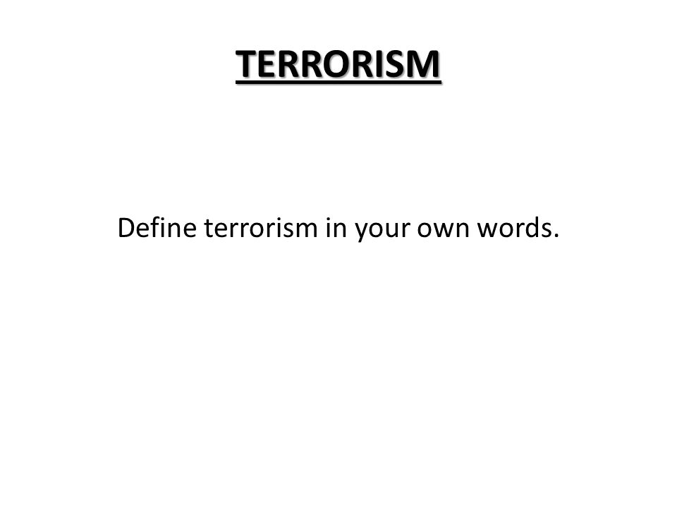 TERRORISM Define terrorism in your own words.