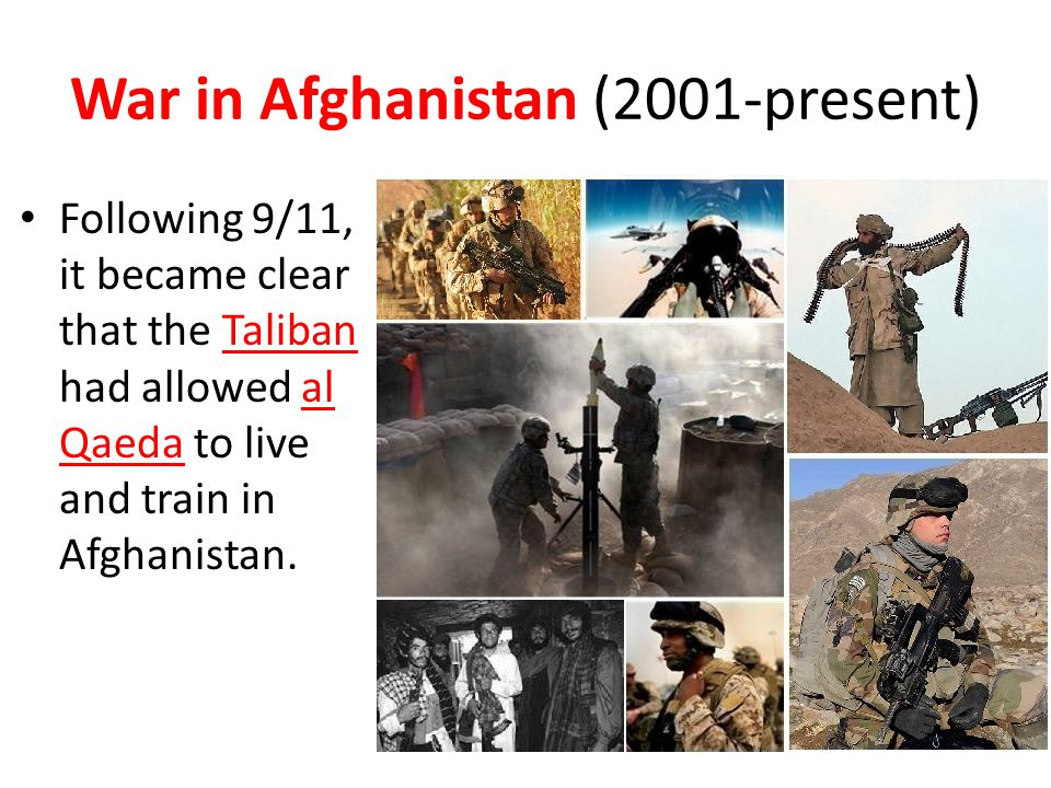 War in Afghanistan (2001-present) Following 9/11, it became clear that the Taliban had allowed al Qaeda to live and train in Afghanistan.