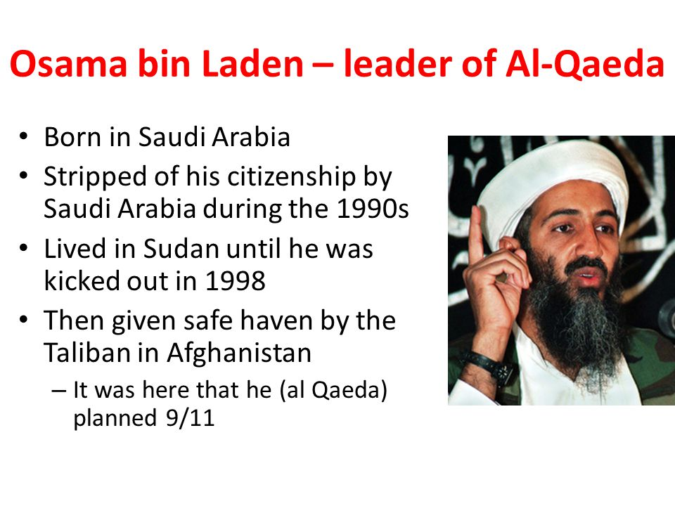 Osama bin Laden – leader of Al-Qaeda Born in Saudi Arabia Stripped of his citizenship by Saudi Arabia during the 1990s Lived in Sudan until he was kicked out in 1998 Then given safe haven by the Taliban in Afghanistan – It was here that he (al Qaeda) planned 9/11