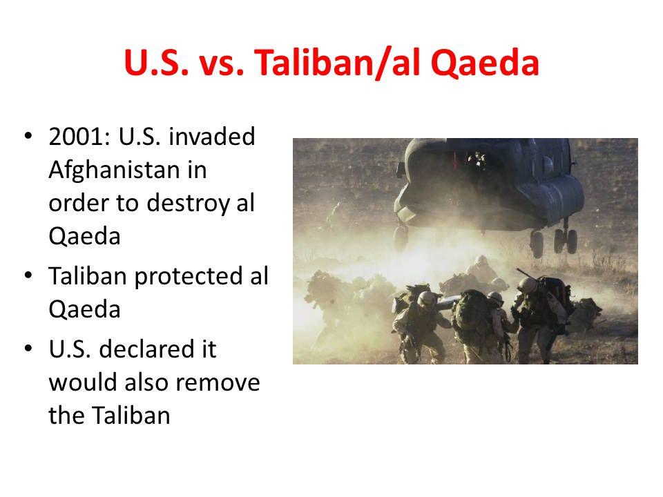 U.S. vs. Taliban/al Qaeda 2001: U.S. invaded Afghanistan in order to destroy al Qaeda Taliban protected al Qaeda U.S. declared it would also remove th