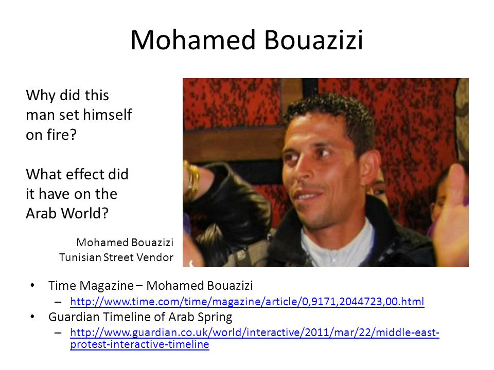 Mohamed Bouazizi Time Magazine – Mohamed Bouazizi – http://www.time.com/time/magazine/article/0,9171,2044723,00.html http://www.time.com/time/magazine/article/0,9171,2044723,00.html Guardian Timeline of Arab Spring – http://www.guardian.co.uk/world/interactive/2011/mar/22/middle-east- protest-interactive-timeline http://www.guardian.co.uk/world/interactive/2011/mar/22/middle-east- protest-interactive-timeline Mohamed Bouazizi Tunisian Street Vendor Why did this man set himself on fire.