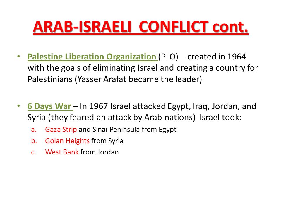 ARAB-ISRAELI CONFLICT cont. Palestine Liberation Organization (PLO) – created in 1964 with the goals of eliminating Israel and creating a country for