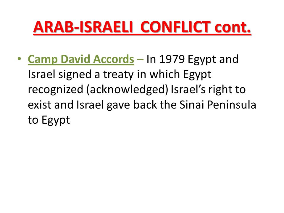 ARAB-ISRAELI CONFLICT cont. Camp David Accords – In 1979 Egypt and Israel signed a treaty in which Egypt recognized (acknowledged) Israel's right to e
