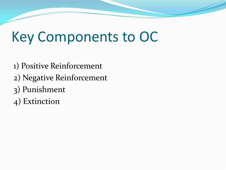 Key Components to OC 1) Positive Reinforcement 2) Negative Reinforcement 3) Punishment 4) Extinction