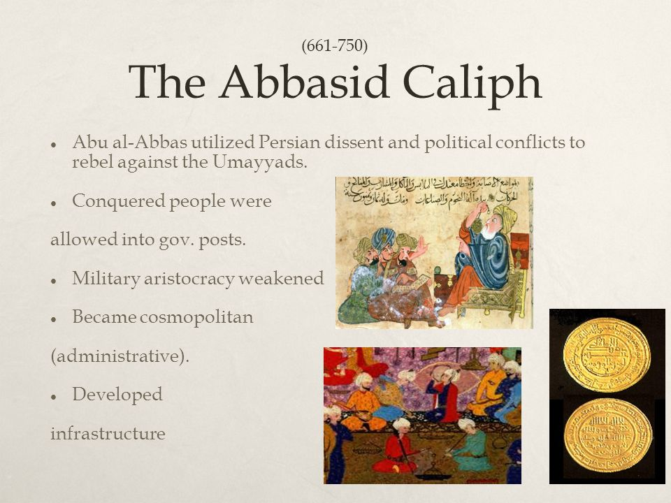 The Abbasid Caliph Abu al-Abbas utilized Persian dissent and political conflicts to rebel against the Umayyads. Conquered people were allowed into gov