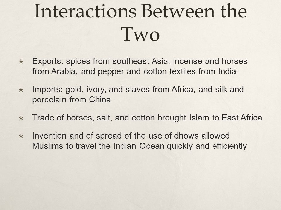Interactions Between the Two  Exports: spices from southeast Asia, incense and horses from Arabia, and pepper and cotton textiles from India-  Imports: gold, ivory, and slaves from Africa, and silk and porcelain from China  Trade of horses, salt, and cotton brought Islam to East Africa  Invention and of spread of the use of dhows allowed Muslims to travel the Indian Ocean quickly and efficiently