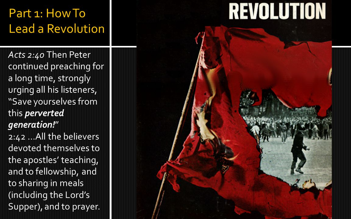 Part 1: How To Lead a Revolution Acts 2:40 Then Peter continued preaching for a long time, strongly urging all his listeners, Save yourselves from this perverted generation! 2:42 …All the believers devoted themselves to the apostles' teaching, and to fellowship, and to sharing in meals (including the Lord's Supper), and to prayer.